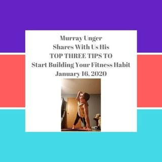 Top Three Tips To Start Building Your Fitness Habit With Murray Unger