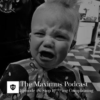 The Maximus Podcast Ep 18 - Stop F***ing Complaining