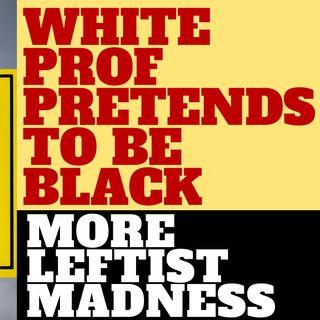 WHITE LEFTIST PROFESSOR PRETENDED TO BE BLACK