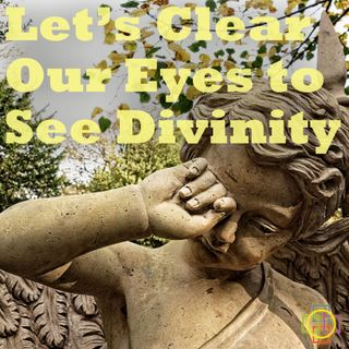 Let's Clear Our Eyes to See Divinity