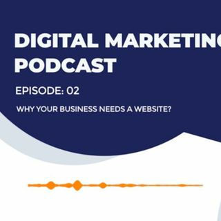 EP 02 - Why your Business Needs A Website? - Digital Marketing Podcast