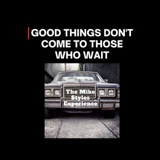 Good Things Don't Come To Those Who Wait