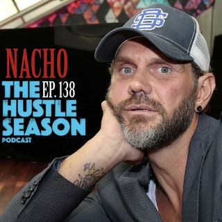 The Hustle Season: Ep. 138 Nacho