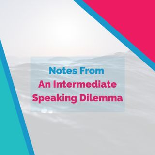 Notes From An Intermediate Speaking Dilemma