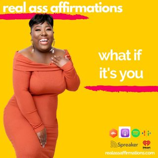 Real Ass Affirmations: What If Its You?