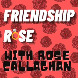 Friendship Rose with Rose Callaghan