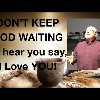 Don't keep God waiting for your i Love You!