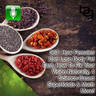 367: How Females Can Lose Body Fat Fast, How To Fix Your Vision Naturally, 4 Science-Based Superfoods & Much More!