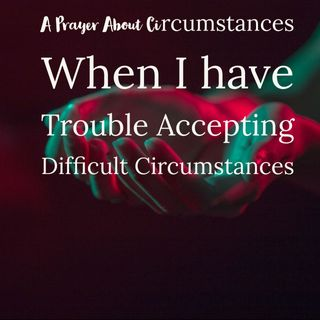 A Prayer About Circumstances: When I have Trouble Accepting Difficult Circumstances During Covid-19