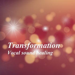Transformation - Vocal sound healing