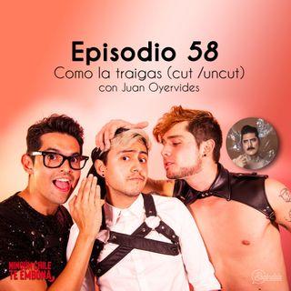 Ep 58 Como la traigas (cut / uncut) con Juan Oyervides