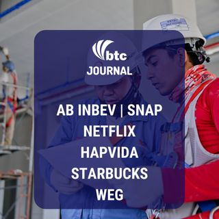 Snap, AB InBev, Netflix, Hapvida, Starbucks e WEG | BTC Journal 25/07/19