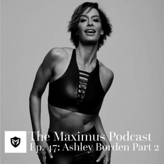 The Maximus Podcast Ep. 47 - Ashley Borden Pt. 2
