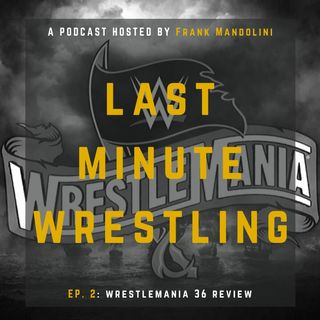 Ep 2 - Wrestlemania 36 review (Last Minute Wrestling podcast)