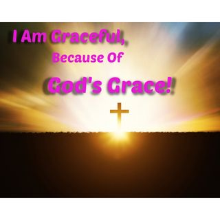 I am Graceful Because of Gods Grace