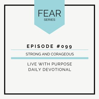 #099 Fear: Strong and Courageous