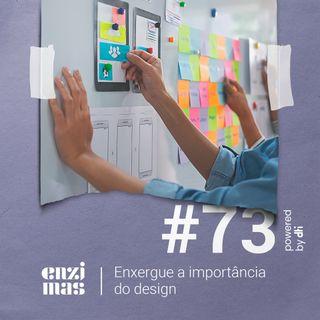 ENZIMAS #73 - Enxergue a importância do design