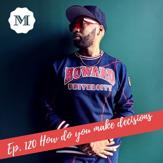 Ep. 120 How do you make decisions