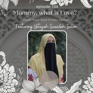 """Episide 104: """"Mommy, what is Love?"""" - Featuring Ustazah Suaidah Salim"""