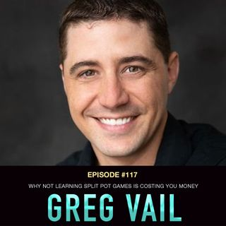 #117 Greg Vail: Why Not Learning Split Pot Games is Costing You Money