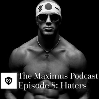 The Maximus Podcast Ep. 8 - Haters