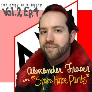 "AiA Vol 2 Ep 4: Alexander Fraser in ""Space Horse Pants"""