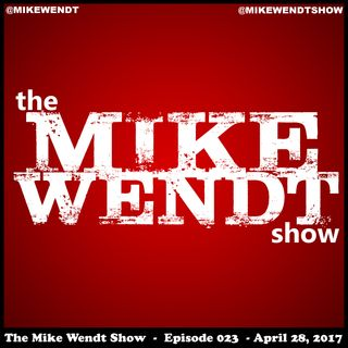 The Mike Wendt Show - Episode 023 (4/28/17)