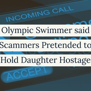 Olympic Swimmer said Scammers Pretended to Hold Daughter Hostage