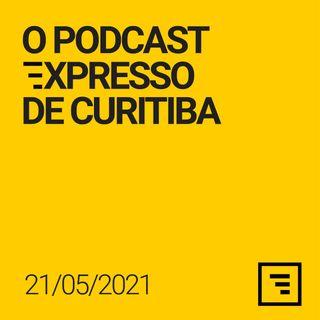 O Podcast Expresso de Curitiba - 21/MAI/21