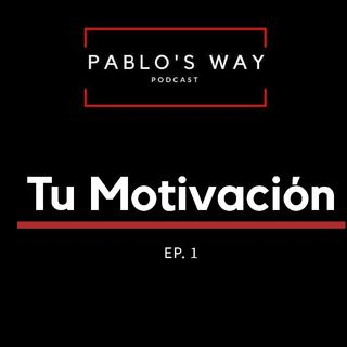 Pablo's Way Podcast Ep.1 Tu motivacion