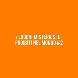 7 Luoghi Misteriosi e Proibiti nel Mondo #2