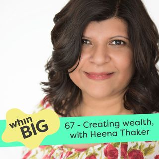 "67 - ""Wealth is so much more than money,"" with Heena Thaker"