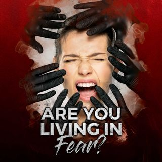 Are You Living in Fear