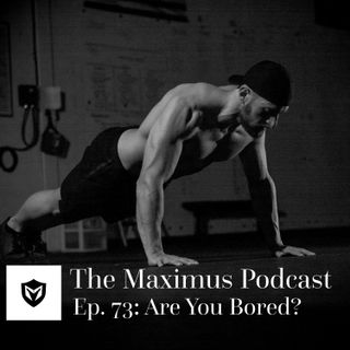 The Maximus Podcast Ep. 73 - Are You Bored?