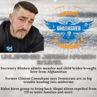 Unleashed Jeremy Hanson 9/15/21 -Outrageous Secretary of State Blinken admits measles and child brides brought from Afghanistan to the USA!!