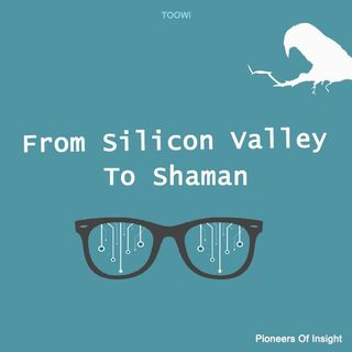 Episode 12 - Part 2: From Silicon Valley To Shaman