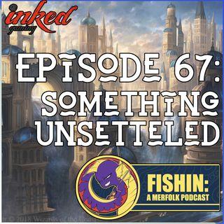 Episode 67: Something Unsettled