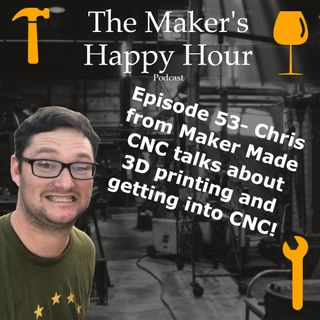 Episode 53- Chris from Maker Made CNC talks about 3D printing and getting into CNC!