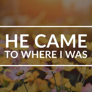 He came to where I was