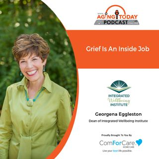 5/28/21 - (S5)/E20: Georgena Eggleston of the Integrated Wellbeing Institute | GRIEF IS AN INSIDE JOB | Aging Today with Mark Turnbull