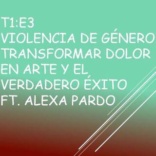 T1:E3 Violencia de género. Transformar dolor en Arte y el verdadero éxito. Ft. Alexa Pardo