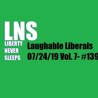 Laughable Liberals 07/24/19 Vol. 7- #139