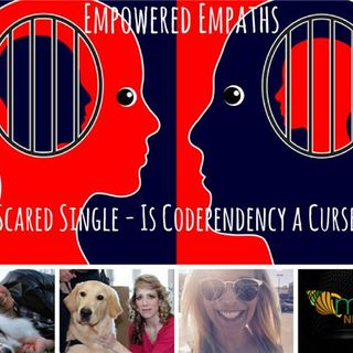 Empowered Empaths: Scared Single - Is Codependency a Curse?