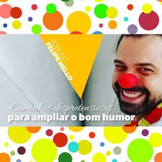 [Podcast Felipe Mello] Caminhos despretensiosos para ampliação do bom humor
