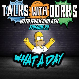 TALKS WITH DORKS EP,22 (WHAT A DAY)