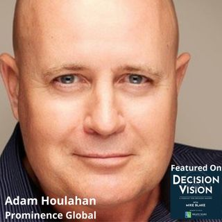 Decision Vision Episode 107: Should I Actively Use LinkedIn? – An Interview with Adam Houlahan, Prominence Global