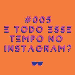#005 - E todo esse tempo no Instagram?