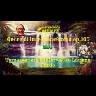 105.Gocce p.105|3°parte intervista L.Pardo|La luce ha già vinto, fin dalla notte dei tempi, brindiamo!