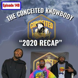 The Conceited Knowbody EP. 149 2020 Recap