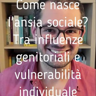 Come nasce l'ansia sociale Tra influenze genitoriali e vulnerabilità individuale - Valerio Celletti